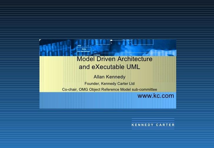 www.kc.com Model Driven Architecture and eXecutable UML Allan Kennedy Founder, Kennedy Carter Ltd Co-chair, OMG Object Ref...