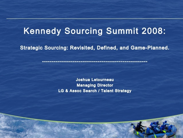 1 Kennedy Sourcing Summit 2008: Strategic Sourcing: Revisited, Defined, and Game-Planned. --------------------------------...