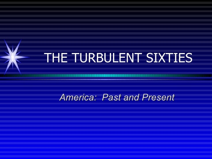 THE TURBULENT SIXTIES America:  Past and Present