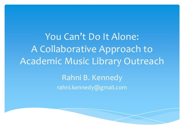 You Can't Do It Alone: A Collaborative Approach to Academic Music Library Outreach Rahni B. Kennedy rahni.kennedy@gmail.com