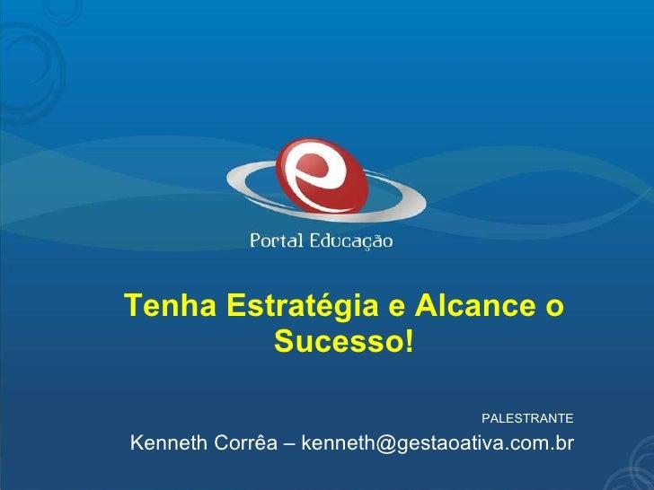 Tenha Estratégia e Alcance o Sucesso! PALESTRANTE Kenneth Corrêa – kenneth@gestaoativa.com.br
