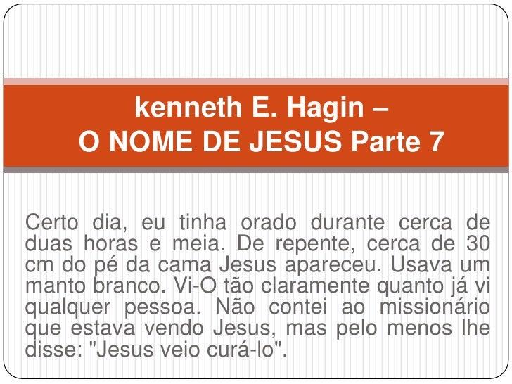 kenneth E. Hagin –     O NOME DE JESUS Parte 7Certo dia, eu tinha orado durante cerca deduas horas e meia. De repente, cer...