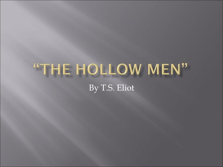 a literary analysis of the hollow men by ts elliot The poem is a dramatic monologue of sorts, which means that the speaker is not just a stand-in for the poet instead, eliot puts words in the mouths of the hollow men and allows them to explain the.