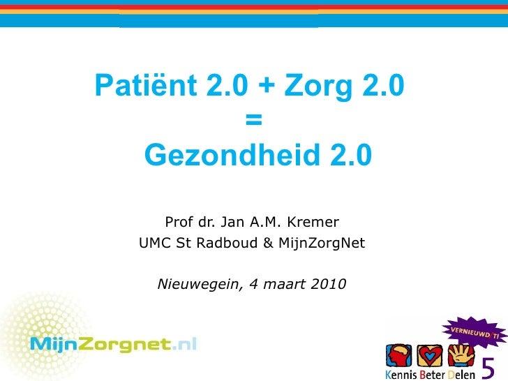 Patiënt 2.0 + Zorg 2.0  =  Gezondheid 2.0 Prof dr. Jan A.M. Kremer UMC St Radboud & MijnZorgNet Nieuwegein, 4 maart 2010