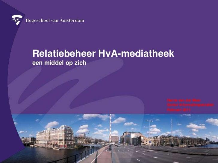 Relatiebeheer HvA-mediatheekeen middel op zich<br />Harrie van der MeerSenior Informatiespecialist <br />Februari 2011<br />