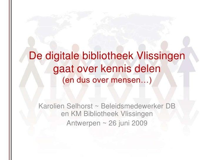 De digitale bibliotheek Vlissingen gaat over kennis delen(en dus over mensen…)<br />Karolien Selhorst ~ Beleidsmedewerker ...