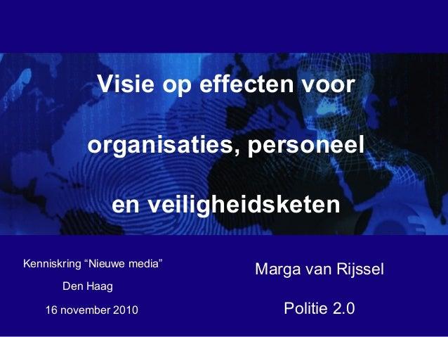 16 november 2010 Visie op effecten voor organisaties, personeel en veiligheidsketen Marga van Rijssel Politie 2.0 Kenniskr...