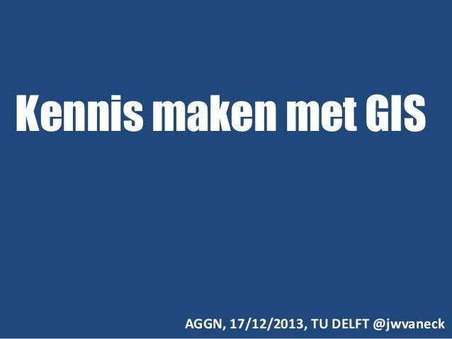 Kennis maken met GIS  AGGN, 17/12/2013, TU DELFT @jwvaneck