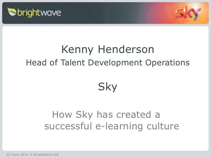 <ul><li>Kenny Henderson </li></ul><ul><li>Head of Talent Development Operations </li></ul><ul><li>Sky </li></ul><ul><li>Ho...