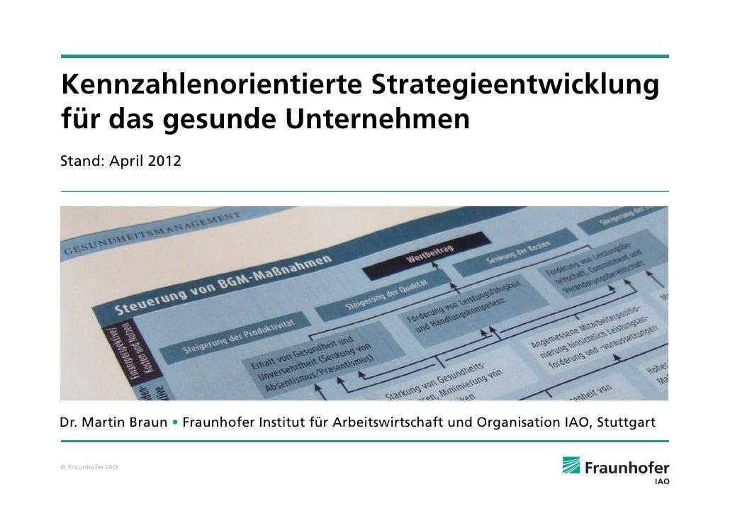 Kennzahlenorientierte Strategieentwicklungfür das gesunde UnternehmenStand: April 2012Dr. Martin Braun • Fraunhofer Instit...