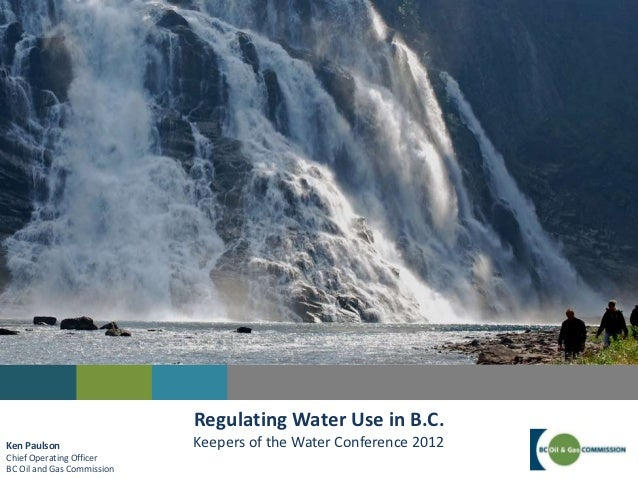 Regulating Water Use in B.C.Ken Paulson                 Keepers of the Water Conference 2012Chief Operating OfficerBC Oil ...