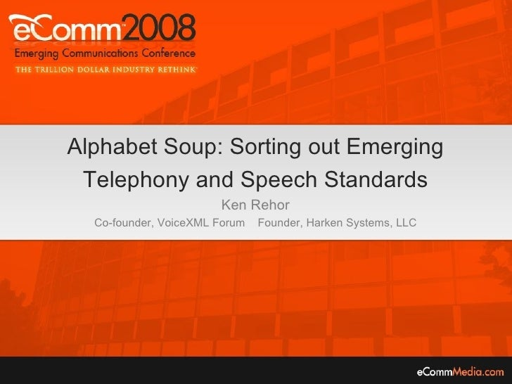 Alphabet Soup: Sorting out Emerging Telephony and Speech Standards Ken Rehor Co-founder, VoiceXML Forum  Founder, Harken S...