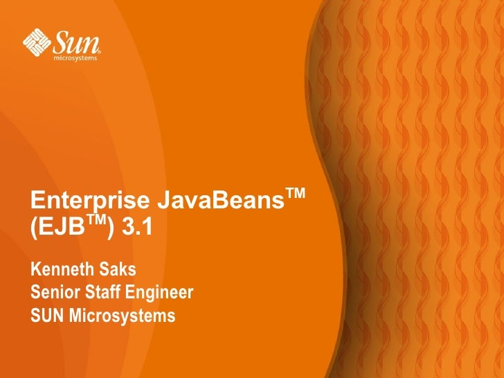 TM Enterprise JavaBeans (EJBTM) 3.1 Kenneth Saks Senior Staff Engineer SUN Microsystems