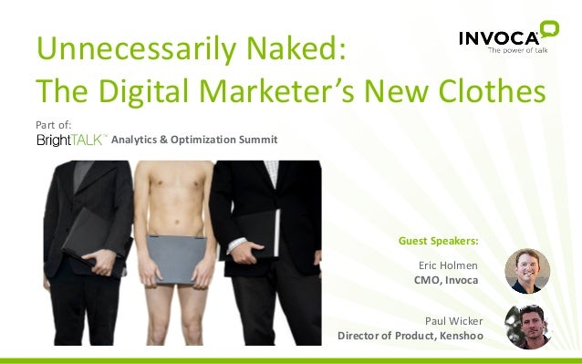 Unnecessarily Naked: The Digital Marketer's New Clothes Eric Holmen CMO, Invoca Paul Wicker Director of Product, Kenshoo P...