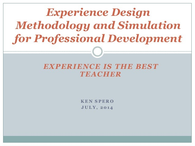 K E N S P E R O J U L Y , 2 0 1 4 Experience Design Methodology and Simulation for Professional Development EXPERIENCE IS ...