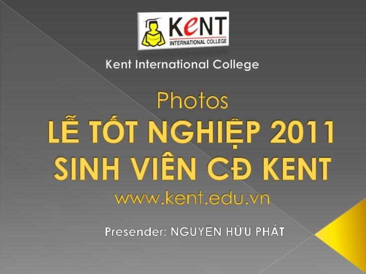 Kent International College<br />PhotosLỄ TỐT NGHIỆP 2011 SINH VIÊN CĐ KENTwww.kent.edu.vn<br />Presender: NGUYỄN HỮU PHÁT<...