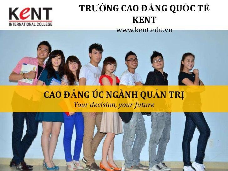 TRƯỜNG CAO ĐẲNG QUỐC TẾ               KENT                  www.kent.edu.vnCAO ĐẲNG ÚC NGÀNH QUẢN TRỊ     Your decision, y...