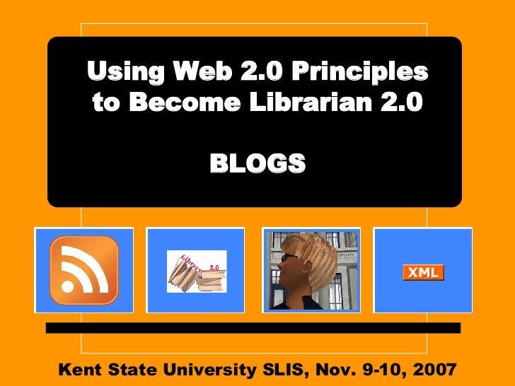 Kent State University SLIS, Nov. 9-10, 2007 Using Web 2.0 Principles to Become Librarian 2.0 BLOGS