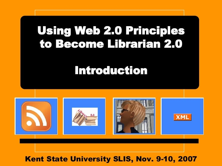 Kent State University SLIS, Nov. 9-10, 2007 Using Web 2.0 Principles to Become Librarian 2.0 Introduction