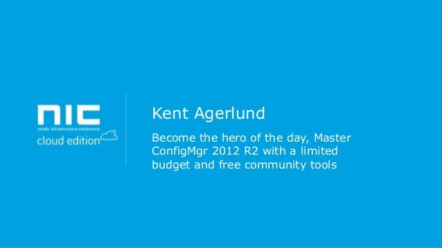 Kent Agerlund Become the hero of the day, Master ConfigMgr 2012 R2 with a limited budget and free community tools