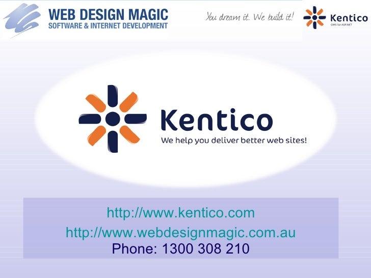 <ul><li>http://www.kentico.com </li></ul><ul><li>htt p://www.webdesignmagic.com.au Phone: 1300 308 210 </li></ul>