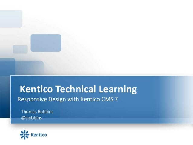 Kentico Technical LearningResponsive Design with Kentico CMS 7 Thomas Robbins @trobbins