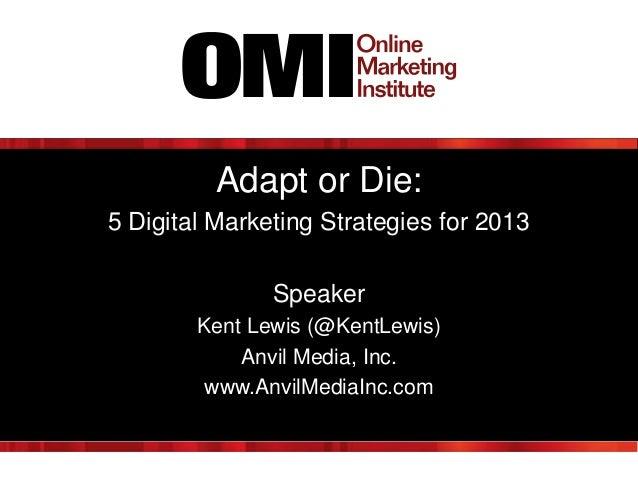 Adapt or Die: 5 Digital Marketing Strategies for 2013 Speaker Kent Lewis (@KentLewis) Anvil Media, Inc. www.AnvilMediaInc....