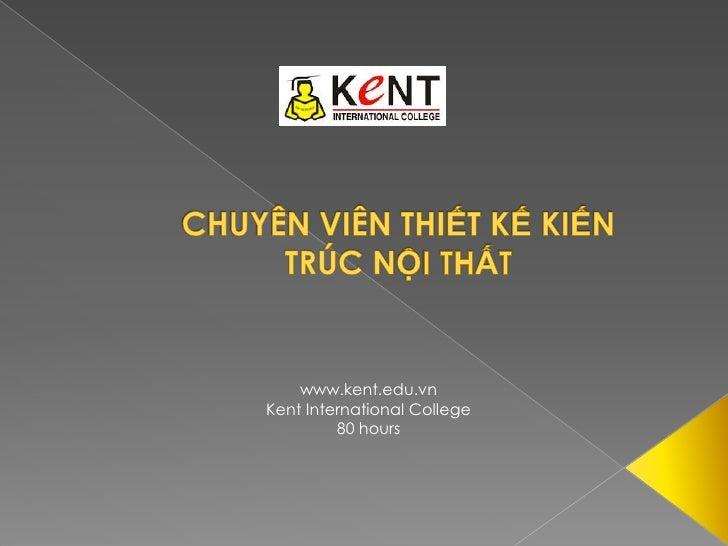 CHUYÊN VIÊN THIẾT KẾ KIẾN TRÚC NỘI THẤT<br />www.kent.edu.vn<br />Kent International College<br />80 hours<br />