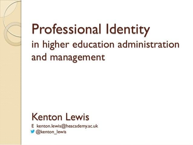 Professional Identity in higher education administration and management  Kenton Lewis E kenton.lewis@heacademy.ac.uk @kent...