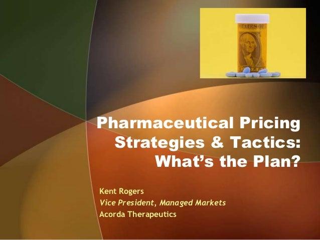 Pharmaceutical Pricing  Strategies & Tactics:       What's the Plan?Kent RogersVice President, Managed MarketsAcorda Thera...