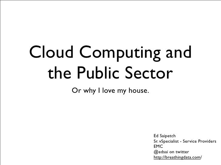 Cloud Computing and   the Public Sector     Or why I love my house.                                   Ed Saipetch         ...