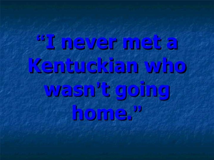 """ I never met a Kentuckian who wasn ' t going home. """