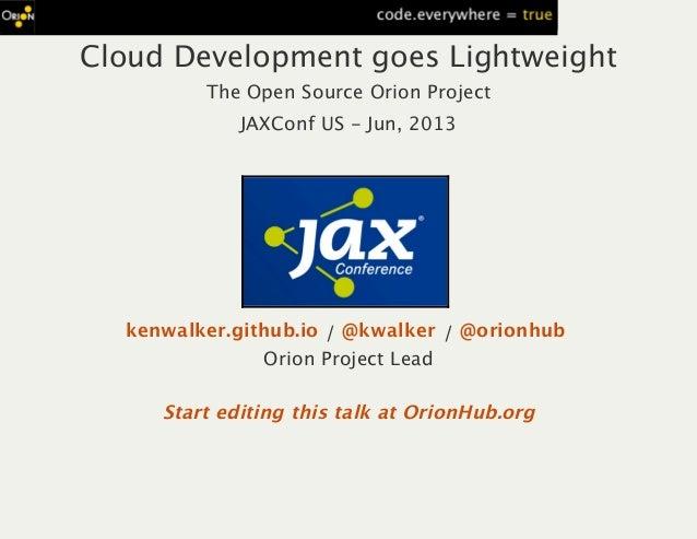 Cloud Development goes LightweightThe Open Source Orion ProjectJAXConf US ‑ Jun, 2013/ /Orion Project Leadkenwalker.github...