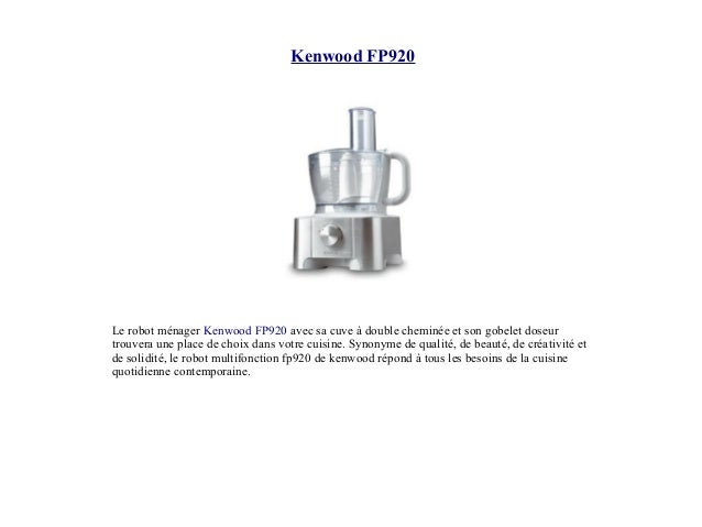 Kenwood FP920 Le robot ménager Kenwood FP920 avec sa cuve à double cheminée et son gobelet doseur trouvera une place de ch...