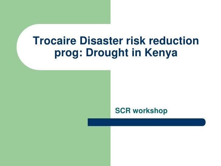 Trocaire Disaster risk reduction     prog: Drought in Kenya                    SCR workshop