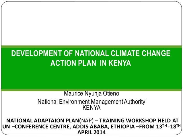 DEVELOPMENT OF NATIONAL CLIMATE CHANGE ACTION PLAN IN KENYA Maurice Nyunja Otieno National Environment ManagementAuthority...