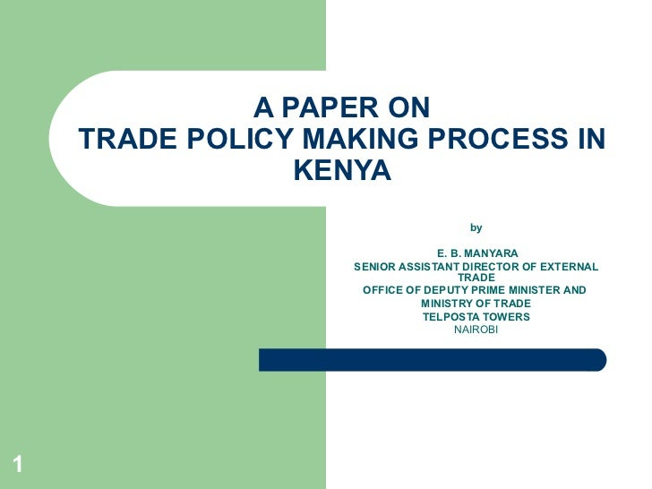 A PAPER ON TRADE POLICY MAKING PROCESS IN KENYA by E. B. MANYARA SENIOR ASSISTANT DIRECTOR OF EXTERNAL TRADE OFFICE OF DEP...