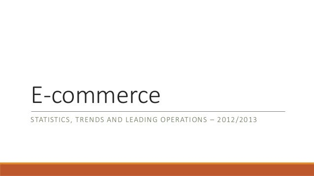 E-commerce STATISTICS, TRENDS AND LEADING OPERATIONS – 2012/2013
