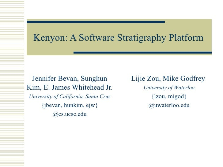 Kenyon: A Software Stratigraphy Platform Jennifer Bevan, Sunghun               Lijie Zou, Mike GodfreyKim, E. James Whiteh...