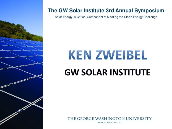 The GW Solar Institute 3rd Annual Symposium  Solar Energy: A Critical Component of Meeting the Clean Energy Challenge