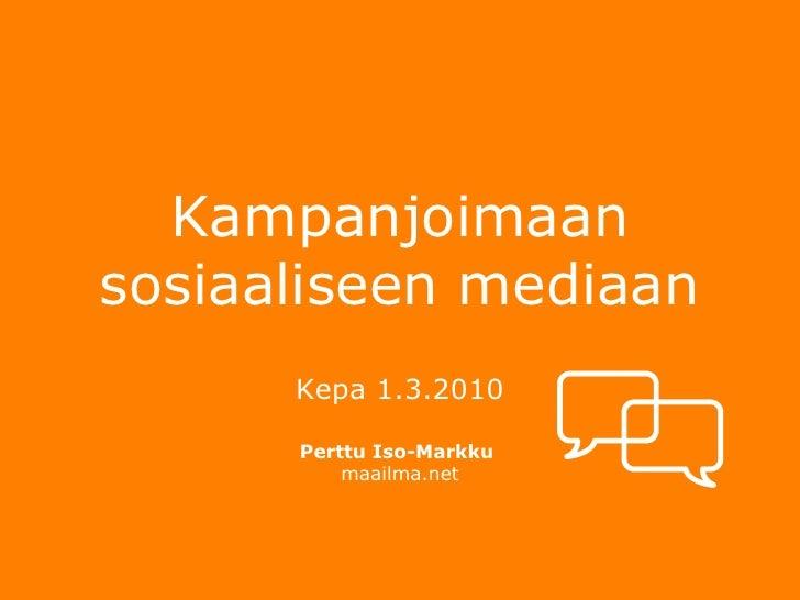 Kampanjoimaan sosiaaliseen mediaan <ul><li>Kepa 1.3.2010 </li></ul><ul><li>Perttu Iso-Markku  </li></ul><ul><li>maailma.ne...