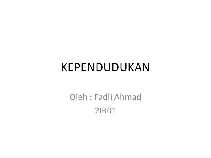 KEPENDUDUKAN Oleh : Fadli Ahmad 2IB01