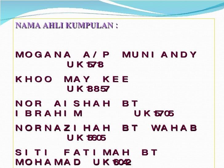 NAMA AHLI KUMPULAN : MOGANA A/P MUNIANDY   UK15718 KHOO MAY KEE      UK18857 NOR AISHAH BT IBRAHIM   UK15705 NORNAZIHAH BT...
