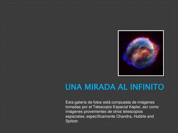 UNA MIRADA AL INFINITO<br />Esta galería de fotos está compuesta de imágenes tomadas por el Telescopio Espacial Kepler, as...
