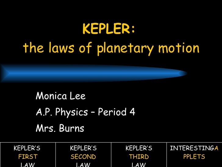 KEPLER:   the laws of planetary motion Monica Lee A.P. Physics – Period 4 Mrs. Burns KEPLER'S  FIRST LAW KEPLER'S  SECOND ...