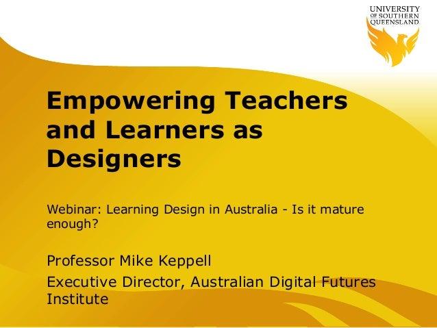 Empowering Teachersand Learners asDesignersWebinar: Learning Design in Australia - Is it matureenough?Professor Mike Keppe...