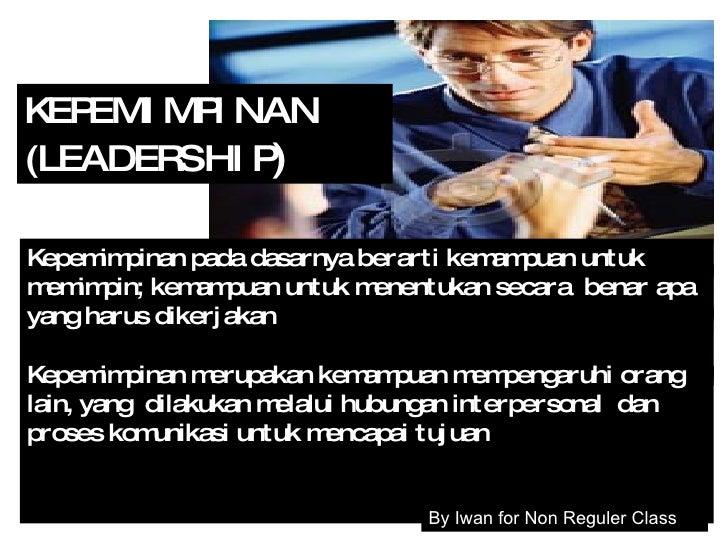 KEPEMIMPINAN (LEADERSHIP ) K epemimpinan pada dasarnya berarti kemampuan untuk   memimpin; kemampuan untuk menentukan seca...