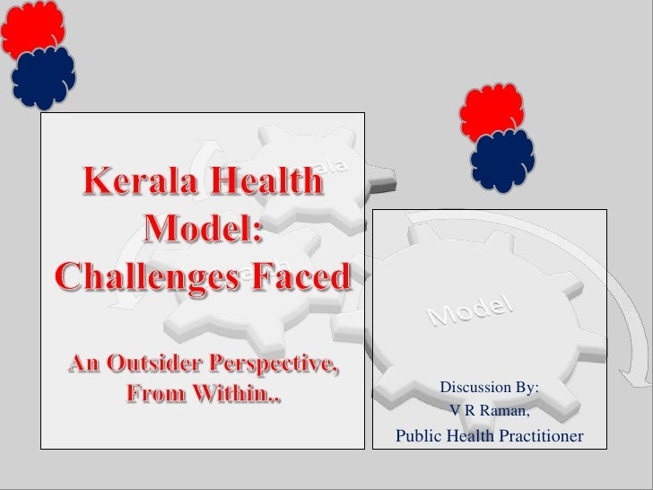 Kerala Health Model: Challenges FacedAn Outsider Perspective,   From Within..<br />Discussion By:<br />V R Raman, <br />Pu...