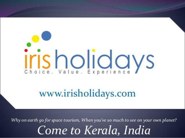 Why on earth go for space tourism, When you've so much to see on your own planet? Come to Kerala, India www.irisholidays.c...