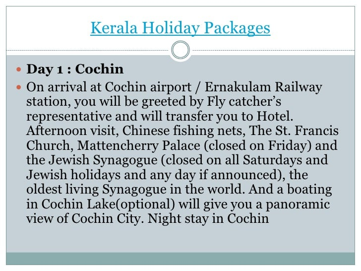 Kerala Holiday Packages Day 1 : Cochin On arrival at Cochin airport / Ernakulam Railway station, you will be greeted by ...